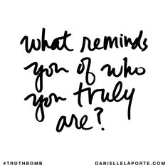 What reminds you of who you truly are? Subscribe: DanielleLaPorte.com #Truthbomb #Words #Quotes
