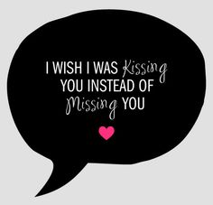 Wish I was kissing you instead of missing you