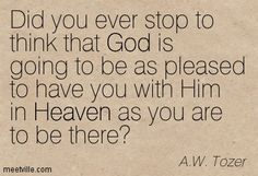 Did you ever stop to think that God is going to be as pleased to have you with Him in Heaven as you are to be there