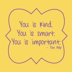 you is kind you is smart you is important   You is Kind. You is Smart. You is Important.   It's Hard to be Humble ...