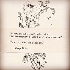 """""""'What's the difference?' I asked him. 'Between the love of your life, and your soulmate?' 'One is a choice, and one is not.'"""" -- Tarryn Fisher"""