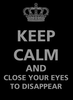 Keep Calm and Close Your Eyes to Disappear.
