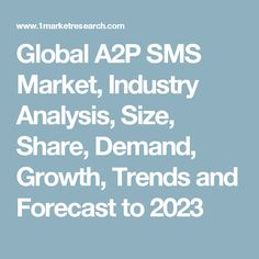Global A2P SMS Market, Industry Analysis, Size, Share, Demand, Growth, Trends and Forecast to 2023