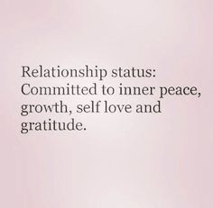 relationship status Committed to inner peace, growth, gratitude and self-love. Now Quotes, True Quotes, Words Quotes, Quotes To Live By, Sayings, Quotes On Self Love, Self Growth Quotes, Change Quotes, Focus On Me Quotes