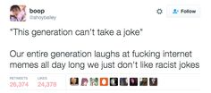 This generation. This generation can't take a joke. This generation cant take a joke. Yes, we can, we just dont care for your bigoted humor