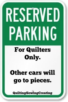 Reserved Parking for Quilters Only. Other cars will go to pieces.