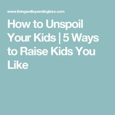 How to Unspoil Your Kids | 5 Ways to Raise Kids You Like