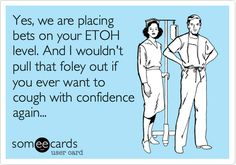 Funny Nurses Week Ecard: Yes, we are placing bets on your ETOH level. And I wouldn't pull that foley out if you ever want to cough with confidence again...