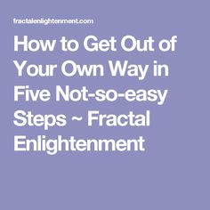How to Get Out of Your Own Way in Five Not-so-easy Steps ~ Fractal Enlightenment