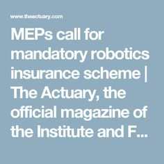 MEPs call for mandatory robotics insurance scheme     The Actuary, the official magazine of the Institute and Faculty of Actuaries
