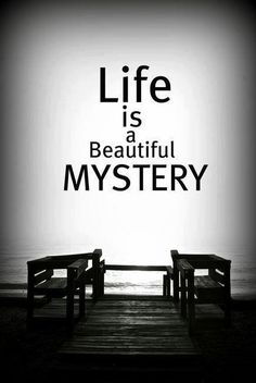 Life is a beautiful mystery