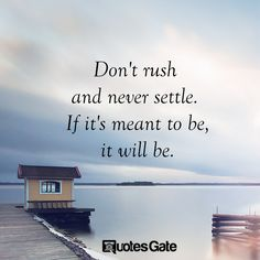 Don't rush and never settle If it's meant to be it will be!