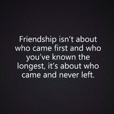 friendship isn't about who came first and who you'e known the longest it's about who came and never left