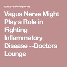 Vagus Nerve Might Play a Role in Fighting Inflammatory Disease --Doctors Lounge