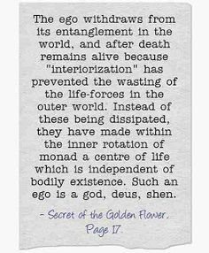 """The ego withdraws from its entanglement in the world, and after death remains alive because """"interiorization"""" has prevented the wasting of the life-forces in the outer world. Instead of these being dissipated, they have made within the inner rotation of monad a centre of life which is independent of bodily existence. Such an ego is a god, deus, shen. ~Secret of the Golden Flower, Page 17."""