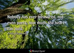 Nobody has ever measured, not even poets, how much the heart can hold. - Zelda Fitzgerald