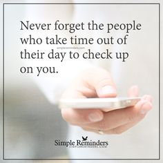 People who take time for you Never forget the people who take time out of their day to check up on you. — Unknown Author