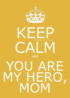 Keep calm and you are my hero, mom.