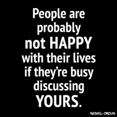 People are not happy with their lives if they're busy discussing yours.