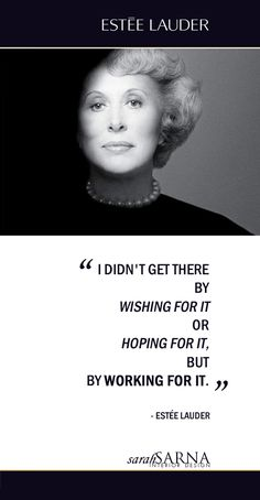 """Quotes, Quoted. Words of Wisdom. """"I didn't get there by wishing for it or hoping for it, but by working for it."""" -Estée Lauder"""
