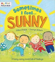 Sometimes I Feel Sunny -- marvelous book that explores a wide variety of feelings. Teaches children that grumpy & sunny days are all part of life.