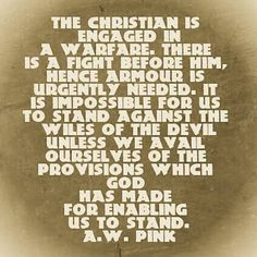 The Christian is engaged in a warfare. There is a fight before him, hence armor is urgently needed. It is impossible for us to stand against the wiles of the devil unless we avail ourselves of the provisions which God has made for enabling us to stand. -- A. W. Pink