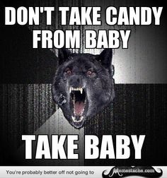 Insanity Wolf: don't take candy from baby...