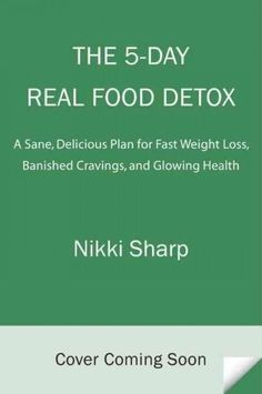 The 5-day Real Food Detox: A Simple Delicious Plan for Fast Weight Loss Banished Cravings and Glowing Skin