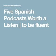 Five Spanish Podcasts Worth a Listen   to be fluent