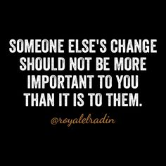 SOMEONE ELSE'S CHANGE  SHOULD NOT BE MORE  IMPORTANT TO YOU  THAN IT IS TO THEM.