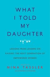 In What I Told My Daughter, entertainment executive Nina Tassler has brought together a powerful, diverse group of women—from Madeleine Albright...