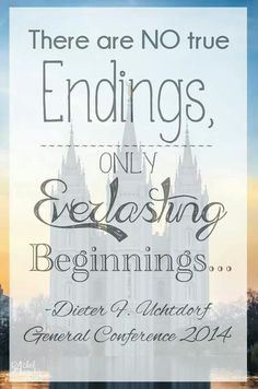 There are NO true Endings, only Everlasting Beginnings... Dieter F. Uchtdorf