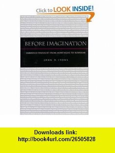 Before Imagination Embodied Thought from Montaigne to Rousseau (9780804751100) John Lyons , ISBN-10: 0804751102  , ISBN-13: 978-0804751100 ,  , tutorials , pdf , ebook , torrent , downloads , rapidshare , filesonic , hotfile , megaupload , fileserve