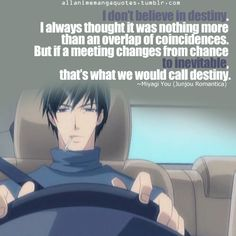 I don't believe in destiny. I always thought it was nothing more than an overlap of coincidences. But if a meeting changes from chance to inevitable, that's what we would call destiny. ~Miyagi You (Junjou Romantica)