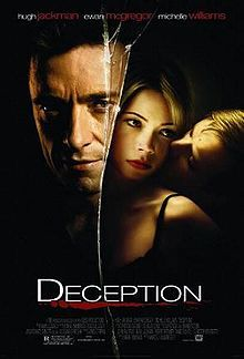 Deception (2008) When Bessie Faro's husband dies in Mexico, she finds that his business is deeply in the red. She discovers he was pumping money into bank accounts all over the world. As she begins recovering her husband's money, she discovers that someone else has beat her to the accounts. Aided by a chance acquaintance, she goes to Cairo to find some answers.  Hugh Jackman, Ewan McGregor, Michelle Williams...18c