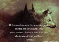 He knows alone who has wandered wide, and far has fared on the way, what manner of mind a man doth own who is wise of head and heart. Viking Life, Viking Art, Viking Warrior, Norse Pagan, Norse Mythology, Thor, Viking Quotes, Viking Sayings, Viking Culture