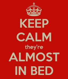 Keep Calm they're almost in bed