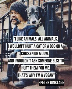 """I like animals, all animals. I wouldn't hurt a cat or a dog or a chicken or a cow. And I wouldn't ask someone else to hurt them for me. That's why I'm a Vegan"" -Peter Dinklage (Game of thrones actor. Vegetarian since age 16 and now Vegan) Peter Dinklage challenges you to 'Face Your Food' by watching his short video: http://youtu.be/QKWKUU0XQ8U Going Vegan is the only way to ensure you are not hurting animals (or the planet) with your food choices."