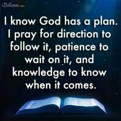 I know God has a plan. I pray for direction to follow it, patience to wait on it, and knowledge to know when it comes.