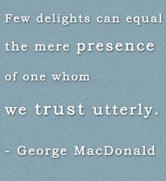 """Few delights can equal the mere presence of one whom we trust utterly. Poetry Quotes, Book Quotes, Words Quotes, Me Quotes, Sayings, Love Words, Beautiful Words, George Macdonald, Christian Apologetics"