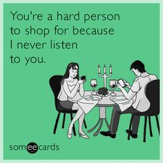You're a hard person to shop for because I never listen to you.