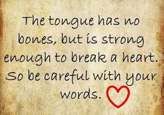 Harsh words, usually said in anger, aren't easily forgotten and are very, very hurtful (no matter what your age) and it will break a spirit. So no matter how mad you are, bite your tongue and think before you speak!
