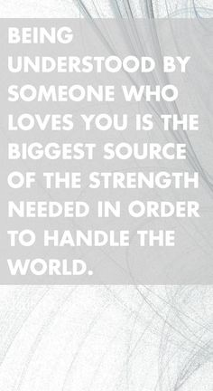 Being understood by someone who loves you is the biggest source of the strength needed in order to handle the world.