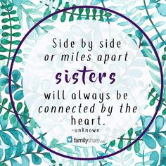 Side by side or miles apart sisters will always be connected by the heart. -unknown #familyshare #family #quote #quotes
