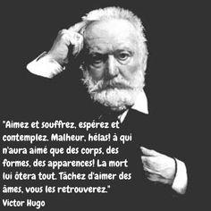 """""""Aimez et souffrez, espérez et contemplez. Malheur, hélas! à qui n'aura aimé que des corps, des formes, des apparences! La mort lui ôtera tout. Tâchez d'aimer des âmes, vous les retrouverez."""" Victor Hugo"""