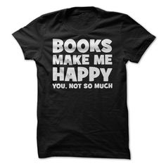 Books Make Me Happy - Just ordered this shirt! I do love working at the library...just don't like people lol