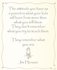 The attitude you have as a parent is what your kids will learn from more than what you tell them.  They don't remember what you try to teach them.  They remember what you are.  ~Jim Henson