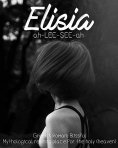 Elisia 🌼 a beautiful Greek and Roman name meaning Blissful. It derives from the Elysian Fields, the mythological realm which is the resting place for the holy ones who have passed away. Cute nicknames...