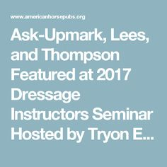 """Ask-Upmark, Lees, and Thompson Featured at 2017 Dressage Instructors Seminar Hosted by Tryon Equestrian Center on September 12-15, 2017 by Randi Thompson 