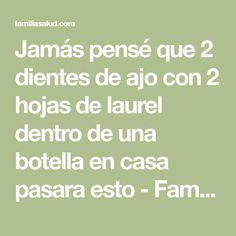 Jamás pensé que 2 dientes de ajo con 2 hojas de laurel dentro de una botella en casa pasara esto - FamiliaSalud.com